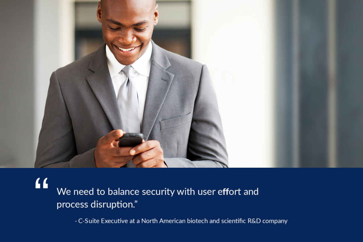 We need to balance security with user effort and process disruption. - C-Suite Executive, North American biotech and scientific R&D company